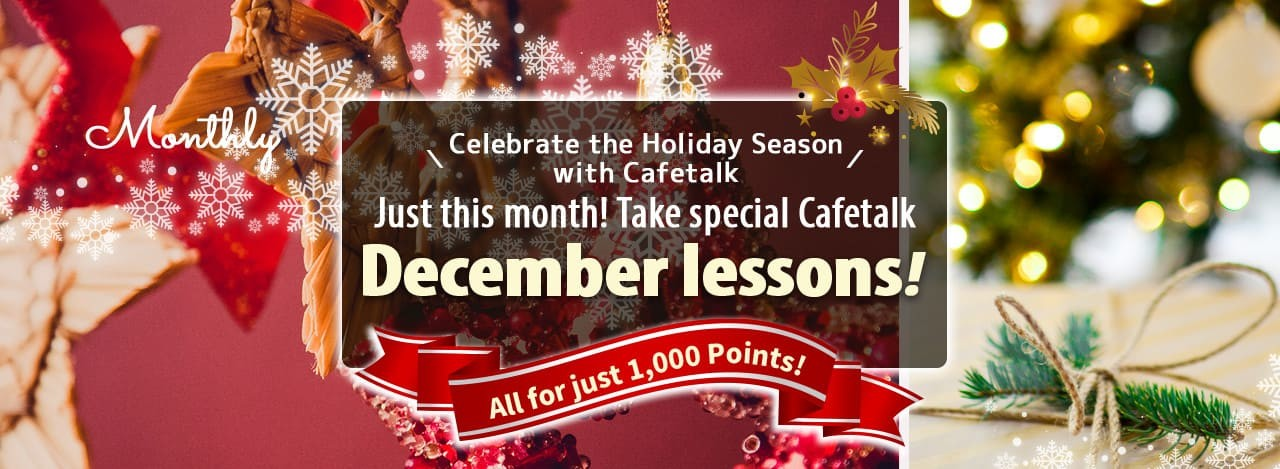 \Celebrate the Holiday Season with Cafetalk/Just this month! Take special Cafetalk December lessons, all for just 1,000 Points!