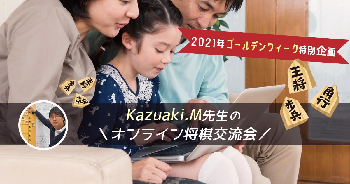 2021年ゴールデンウィーク特別企画 Kazuaki.M先生の\オンライン将棋交流会/